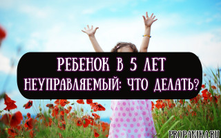 Ребенок в 5 лет неуправляемый — советы психолога